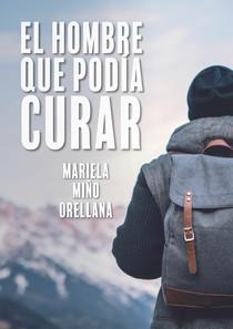 """""""El hombre que podía curar"""" una novela de Mariela Miño Orellana, narra el recorrido de Gabriel, un joven estadounidense, en busca de su sitio en el mundo."""
